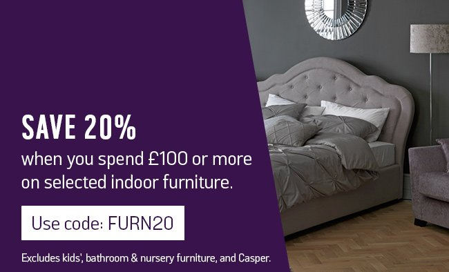Save 20% when you spend £100 or more on selected indoor furniture using code: FURN20. Excludes kids', bathroom & nursery furniture, and Casper.
