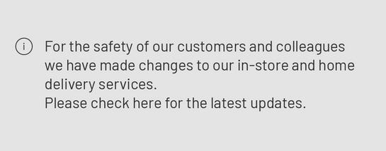 For the safety of our colleagues and customers we have made changes to our in-store and home delivery services. Please check here for the latest updates.