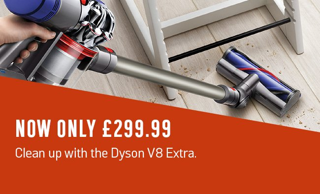 Now only £299.99. Clean up with the Dyson V8 Extra.