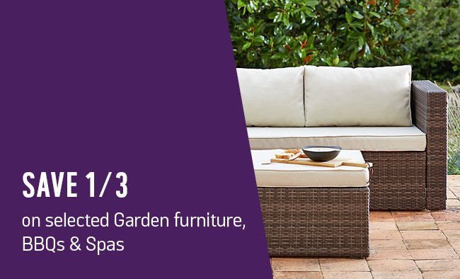 Save up to 1/3 on selected garden furniture, BBQs and spas.