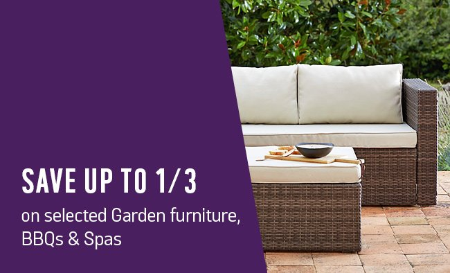 Save up to 1/3 on selected garden furniture, BBQ's and spa's.
