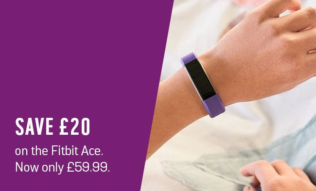 Save £20 on the Fitbit Ace. Now only £59.99.