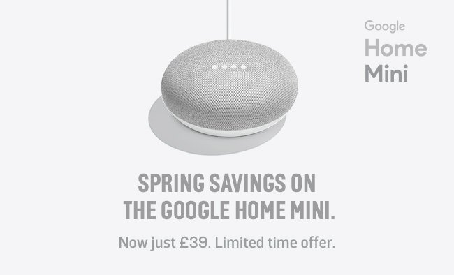 Spring savings on the Google Home Mini. Now just £39. Limited time offer.