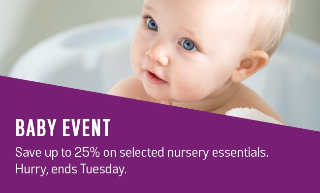 Baby Event. Save up to 25% on selected nursery essentials. Hurry, ends Tuesday.