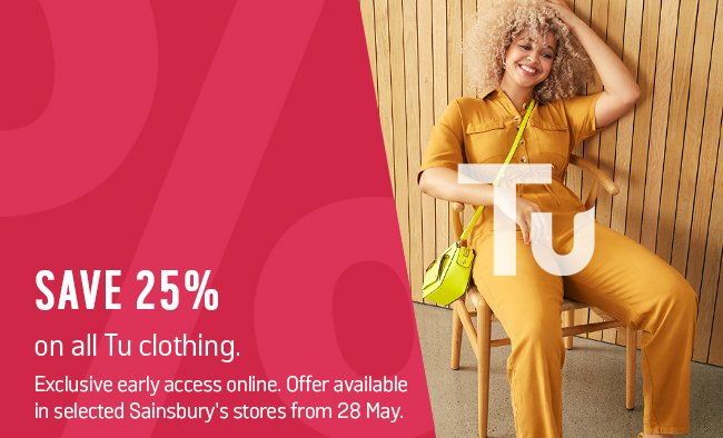 Save 25% on all Tu clothing. Exclusive early access online. Offer available in selected Sainsbury's stores from 28 May.