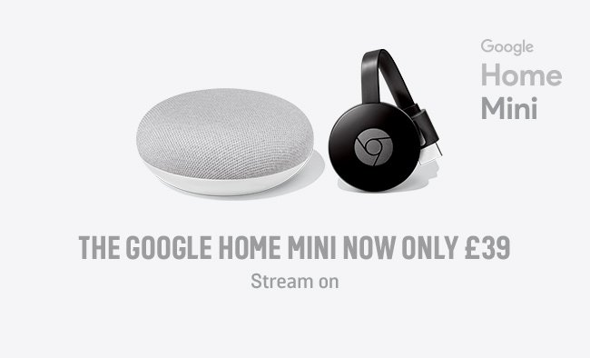 The Google Home Mini now only £39. Stream on.