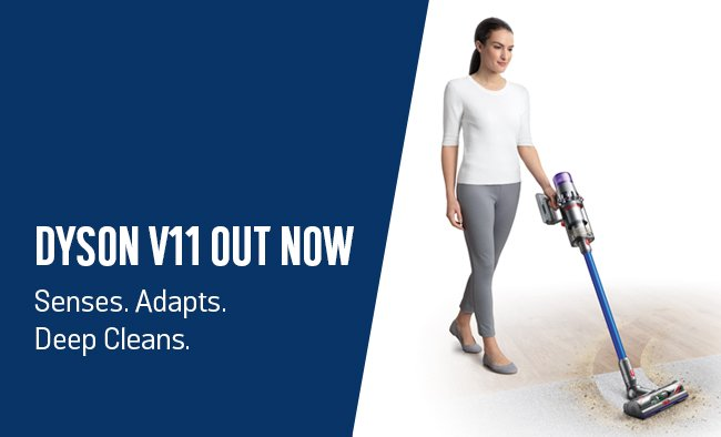Dyson V11 out now. Senses. Adapts. Deep Cleans.