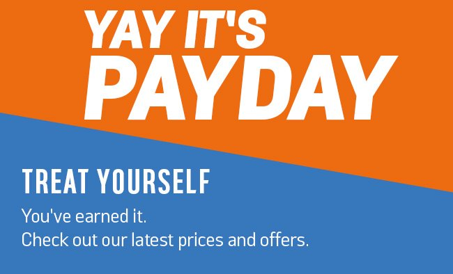 Yay it's payday. Treat yourself, you've earned it. Check out our latest prices and offers.