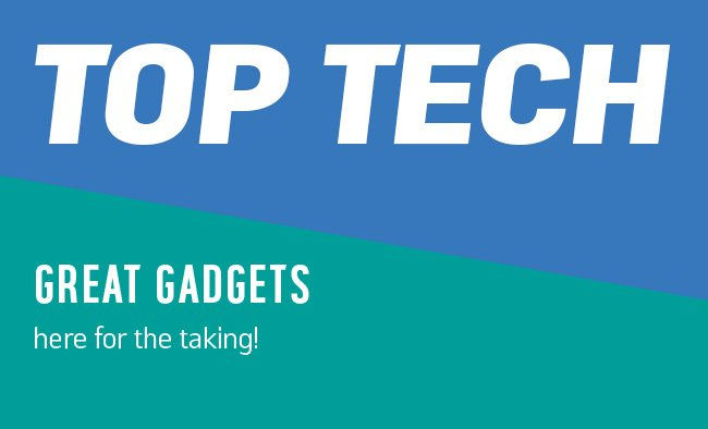 Top tech. Great gadgets, here for the taking.