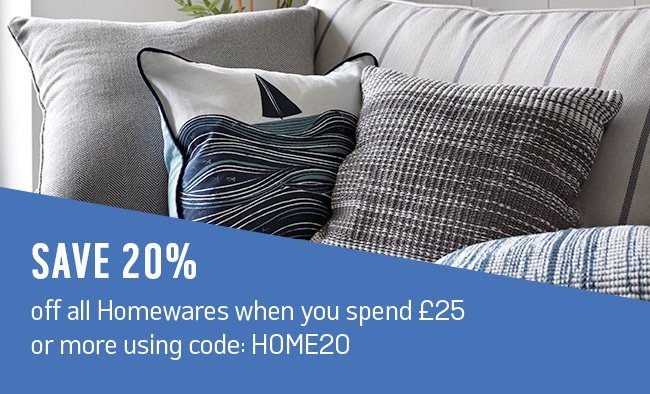 Save 20% off all homewares when you spend £25 or more using code: HOME20.