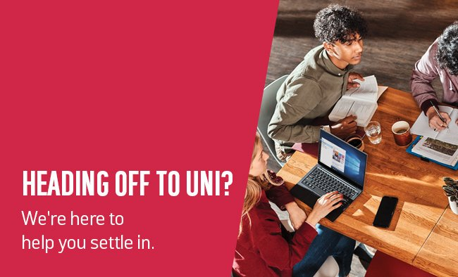 Heading off to Uni? We're here to help you settle in.