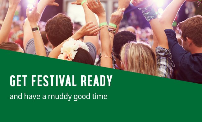 Get festival ready and have a muddy good time.