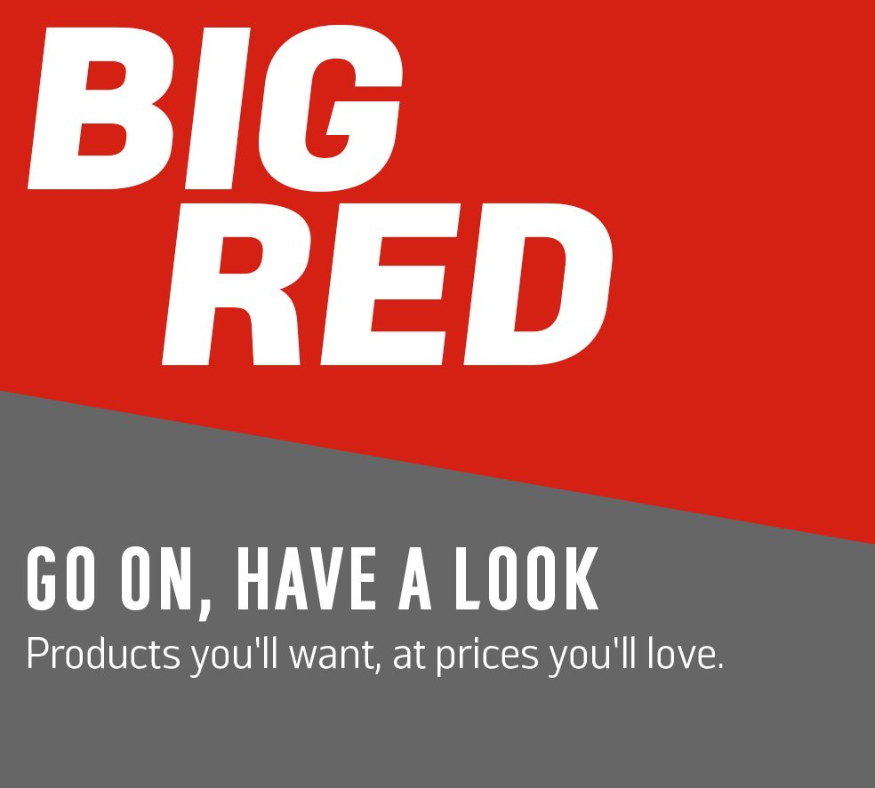 Big Red Go on, have a look. Products you'll want at prices you'll love.