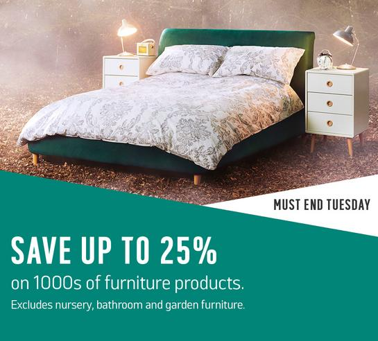 Save up to 25% on 1000s of furniture products. Excludes nursery, bathroom and garden furniture. Must end Tuesday.