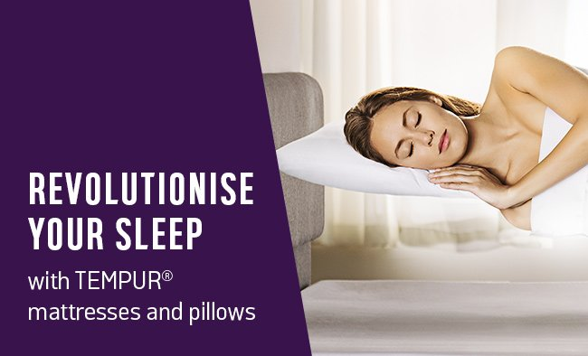 Revolutionise your sleep with TEMPUR mattresses and pillows.
