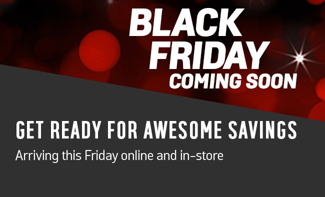 Black Friday coming soon. Get ready for awesome savings arriving this Friday online and in-store.
