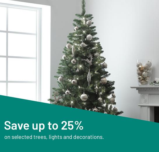 Save up to 25% on selected trees, lights and decorations.