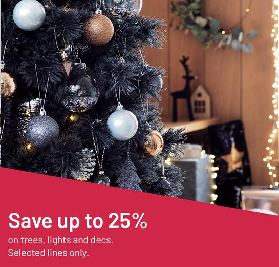 Save up to 25% on trees, lights and decs. Selected lines only.