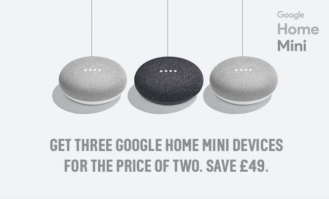 Get three Google Home Mini devices for the price of two. Save £49.