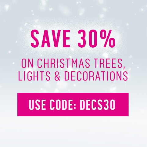 Save 30% on all christmas trees, lights & decorations - Use code: DECS30.